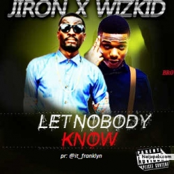 Let Nobody Know by Jiron ft. Wizkid