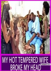 MY HOT TEMPERED WIFE BROKE MY HEAD