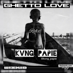 Wizkid ft Kvng Papie - Ghetto Love Remix by Kvng Papie