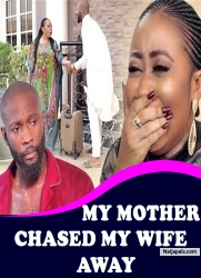 MY MOTHER CHASED MY WIFE AWAY