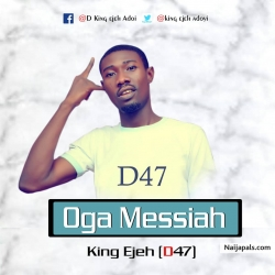 OGA MESSIAH BY KING EJEH D47 ADOYI by KING EJEH D47 ADOY