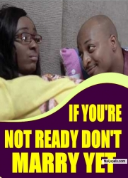 IF YOU'RE NOT READY DON'T MARRY YET