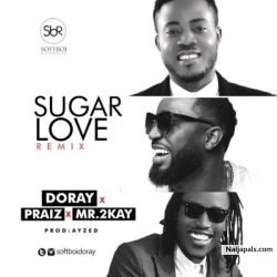Sugar Love (Remix) by Doray Ft. Praiz & Mr.2Kay