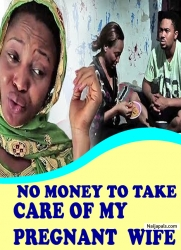 NO MONEY TO TAKE CARE OF MY PREGNANT WIFE
