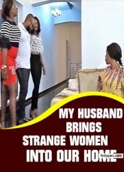 MY HUSBAND BRINGS STRANGE WOMEN INTO OUR HOME