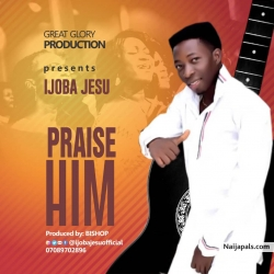 PRAIZE HIM by IJOBA JESU