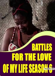 BATTLES FOR THE LOVE OF MY LIFE SEASON 6