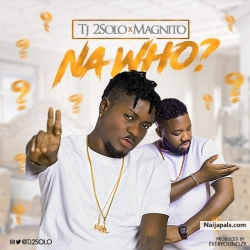 Na Who? by TJ2Solo Ft. Magnito