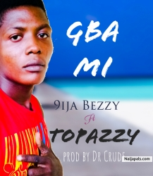 Gba Mi (prod by Dr Crude) by 9ija Bezzy ft Topazzy