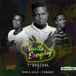 Hustle Everyday by T'Doscool x Shola Gold & Kingboy