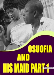 OSUOFIA AND HIS MAID PART 1