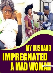 MY HUSBAND IMPREGNATED A MAD WOMAN