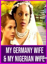 My Germany Wife & My Nigerian Wife