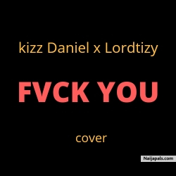fvck you (cover) by kizz Daniel x Lordtizy