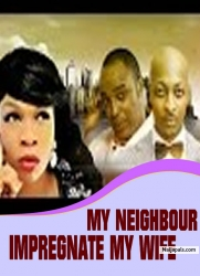 MY NEIGHBOUR IMPREGNATE MY WIFE