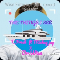 The things I see by T_Fresh ft Mickey jay X Dr.Wise
