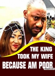 THE KING TOOK MY WIFE BECAUSE AM POOR
