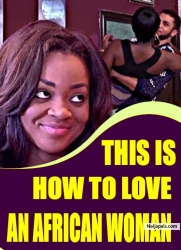 THIS IS HOW TO LOVE AN AFRICAN WOMAN