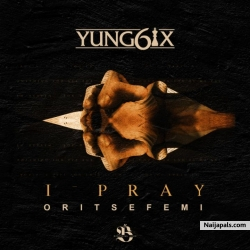 I Pray by Yung6ix ft. Oritse Femi