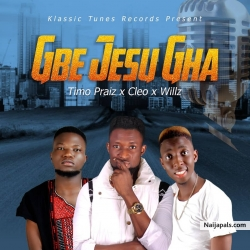 GBE JESU GHA by Timo praiz ft Cleo & Willz