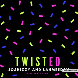 TWISTED by Joshizzy x Lahmeeday