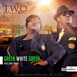 Green White Green by Tunde and Wunmi TWO ft. 2face