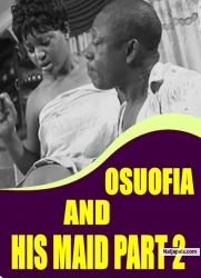OSUOFIA AND HIS MAID PART 2