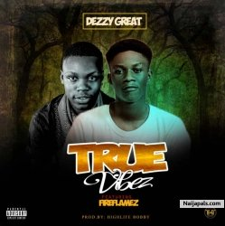 True Vibez by Dezzy Great ft Fireflamez