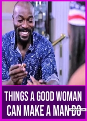 THINGS A GOOD WOMAN CAN MAKE A MAN DO