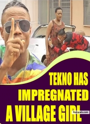 TEKNO HAS IMPREGNATED A VILLAGE GIRL