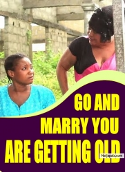 GO AND MARRY YOU ARE GETTING OLD