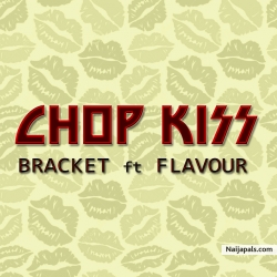 Chop Kiss by Bracket Ft. Flavour (Prod. By MasterKraft)