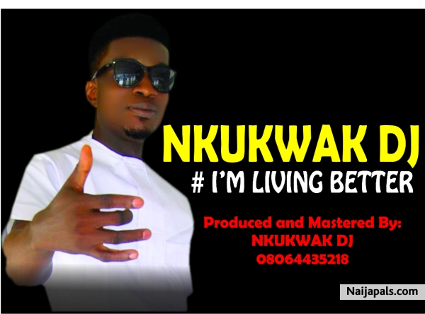 Nkukwak DJ : +2348064435218 - I' m Living Better Now