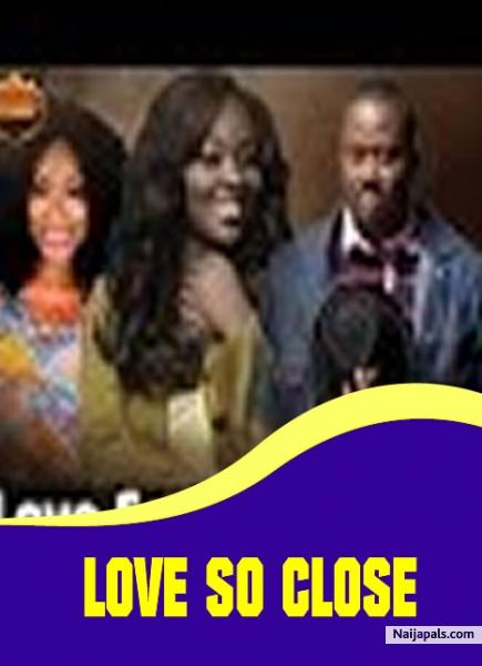 love so close nigerian movie naijapals