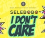 I Don&#039 t Care by Selebobo